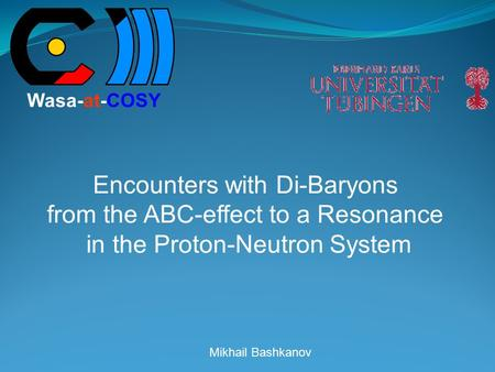 Mikhail Bashkanov Encounters with Di-Baryons from the ABC-effect to a Resonance in the Proton-Neutron System Wasa-at-COSY.