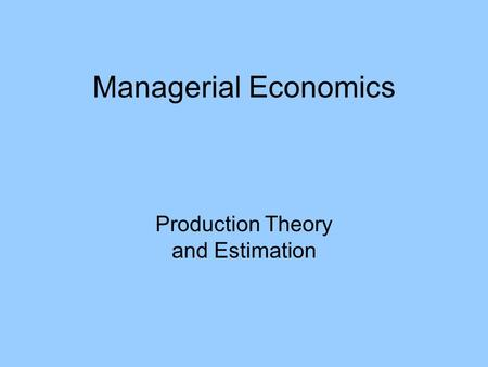 Managerial Economics Production Theory and Estimation.