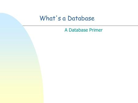 What's a Database A Database Primer Let's discuss databases n Why they are hard n Why we need them.