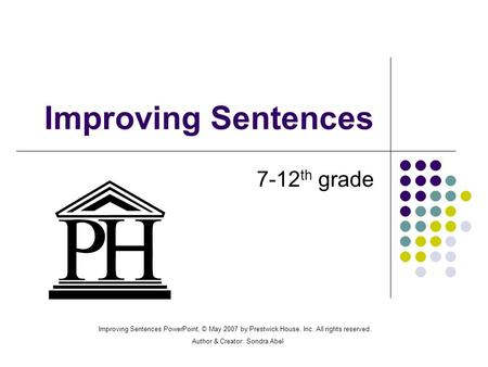 Improving Sentences 7-12 th grade Improving Sentences PowerPoint, © May 2007 by Prestwick House, Inc. All rights reserved. Author & Creator: Sondra Abel.