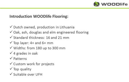 Introduction WOODlife Flooring: Dutch owned, production in Lithuania Oak, ash, douglas and elm engineered flooring Standard thickness: 16 and 21 mm Top.