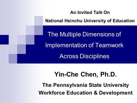 The Multiple Dimensions of Implementation of Teamwork Across Disciplines Yin-Che Chen, Ph.D. The Pennsylvania State University Workforce Education & Development.