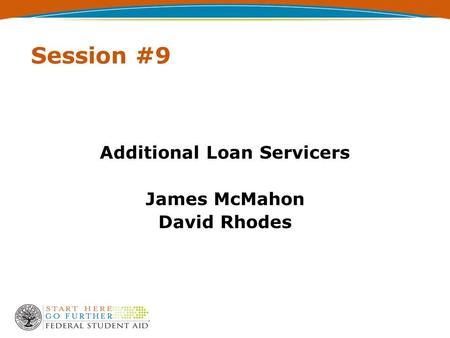 Session #9 Additional Loan Servicers James McMahon David Rhodes.