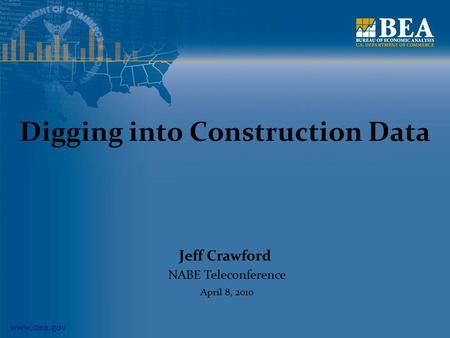 Www.bea.gov Digging into Construction Data Jeff Crawford NABE Teleconference April 8, 2010.