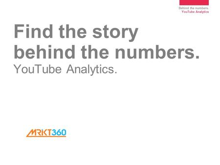 Behind the numbers. YouTube Analytics Find the story behind the numbers. YouTube Analytics.