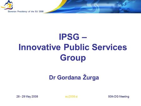 Eu2008.si28 - 29 May 200850th DG Meeting IPSG – Innovative Public Services Group Dr Gordana Žurga.