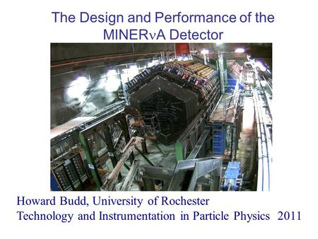 The Design and Performance of the MINER A Detector Howard Budd, University of Rochester Technology and Instrumentation in Particle Physics 2011.