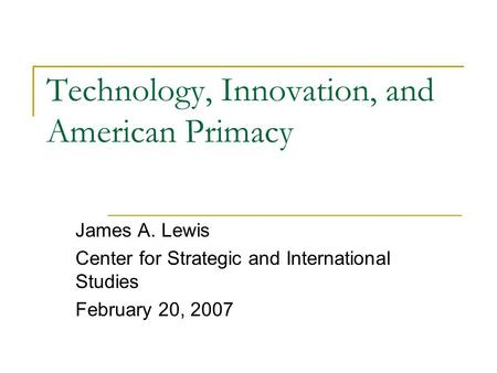 Technology, Innovation, and American Primacy James A. Lewis Center for Strategic and International Studies February 20, 2007.