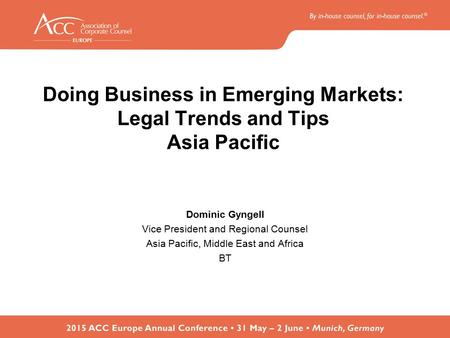 Doing Business in Emerging Markets: Legal Trends and Tips Asia Pacific Dominic Gyngell Vice President and Regional Counsel Asia Pacific, Middle East and.