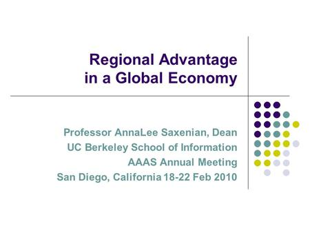 Regional Advantage in a Global Economy Professor AnnaLee Saxenian, Dean UC Berkeley School of Information AAAS Annual Meeting San Diego, California 18-22.