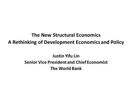 The New Structural Economics A Rethinking of Development Economics and Policy Justin Yifu Lin Senior Vice President and Chief Economist The World Bank.