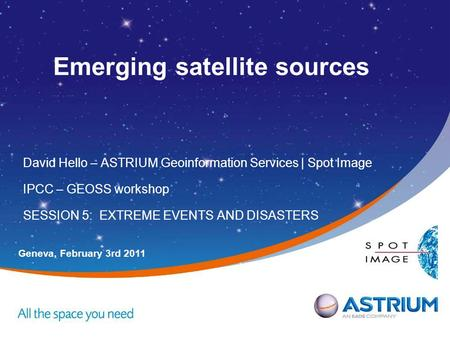 Emerging satellite sources Geneva, February 3rd 2011 David Hello – ASTRIUM Geoinformation Services | Spot Image IPCC – GEOSS workshop SESSION 5: EXTREME.