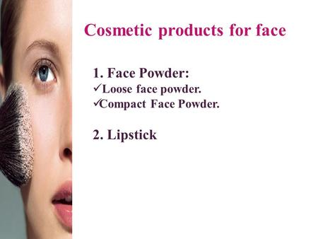 Cosmetic products for face 1. Face Powder: Loose face powder. Compact Face Powder. 2. Lipstick.