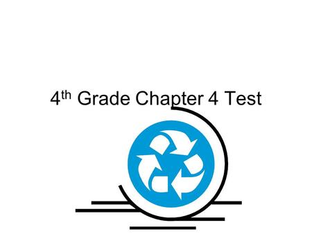 4 th Grade Chapter 4 Test. What happens during recycling? A.Materials stay the same B.Materials are washed and cleaned C.Materials are broken down and.