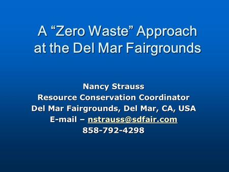 "A ""Zero Waste"" Approach at the Del Mar Fairgrounds Nancy Strauss Resource Conservation Coordinator Del Mar Fairgrounds, Del Mar, CA, USA  –"