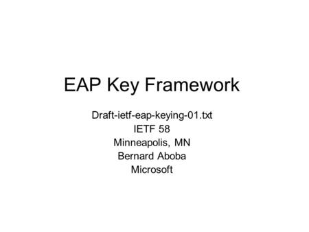 EAP Key Framework Draft-ietf-eap-keying-01.txt IETF 58 Minneapolis, MN Bernard Aboba Microsoft.