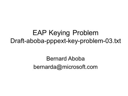 EAP Keying Problem Draft-aboba-pppext-key-problem-03.txt Bernard Aboba