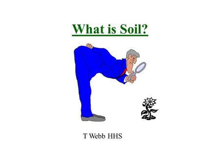 "What is Soil? T Webb HHS. What is Soil? - humus: biotic community - organic/biological materials - minerals - clays and silts - ""dirt"" * contains air."