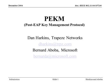 Doc.: IEEE 802.11-04/1572r0 Submission December 2004 Harkins and AbobaSlide 1 PEKM (Post-EAP Key Management Protocol) Dan Harkins, Trapeze Networks