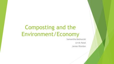 Composting and the Environment/Economy Samantha Bednarski Urvik Patel James Riordan.