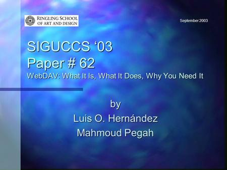 September 2003 SIGUCCS '03 Paper # 62 WebDAV: What It Is, What It Does, Why You Need It by Luis O. Hernández Mahmoud Pegah.