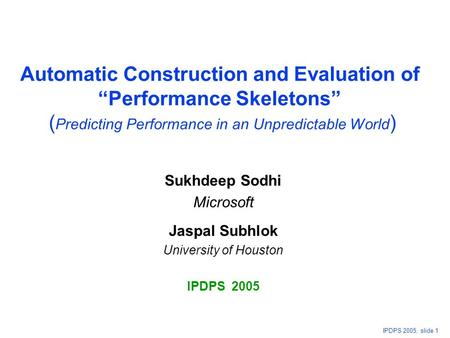 "IPDPS 2005, slide 1 Automatic Construction and Evaluation of ""Performance Skeletons"" ( Predicting Performance in an Unpredictable World ) Sukhdeep Sodhi."