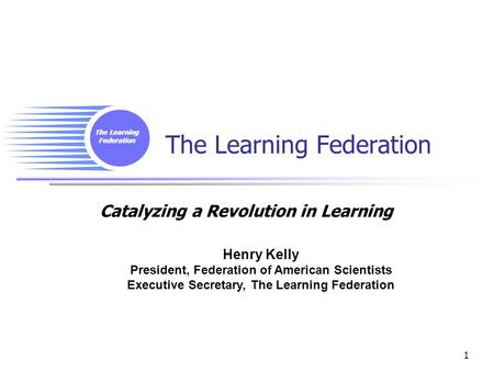 The Learning Federation 1 Catalyzing a Revolution in Learning Henry Kelly President, Federation of American Scientists Executive Secretary, The Learning.