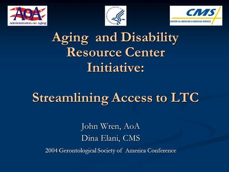 Aging and Disability Resource Center Initiative: Streamlining Access to LTC John Wren, AoA Dina Elani, CMS 2004 Gerontological Society of America Conference.