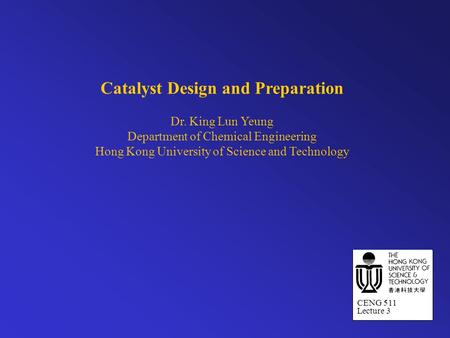 Catalyst Design and Preparation Dr. King Lun Yeung Department of Chemical Engineering Hong Kong University of Science and Technology CENG 511 Lecture 3.
