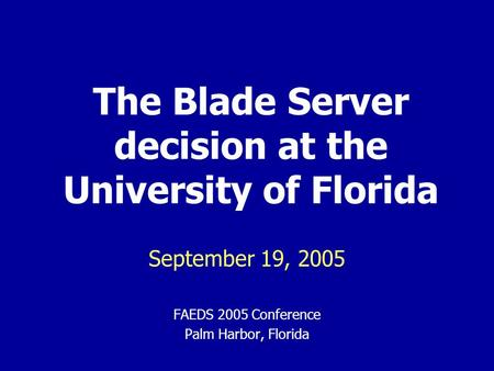The Blade Server decision at the University of Florida September 19, 2005 FAEDS 2005 Conference Palm Harbor, Florida.