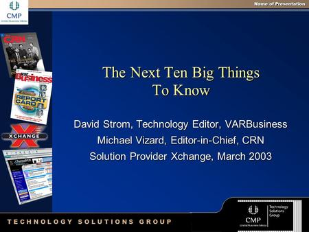 Name of Presentation T E C H N O L O G Y S O L U T I O N S G R O U P The Next Ten Big Things To Know David Strom, Technology Editor, VARBusiness Michael.