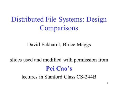 1 Distributed File Systems: Design Comparisons David Eckhardt, Bruce Maggs slides used and modified with permission from Pei Cao's lectures in Stanford.