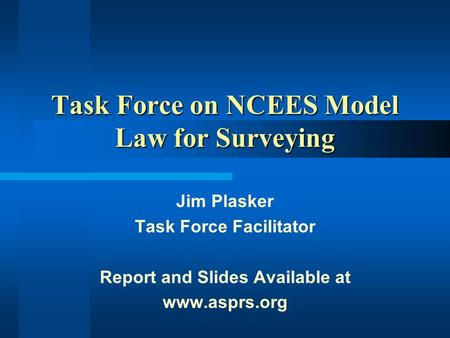 Task Force on NCEES Model Law for Surveying Jim Plasker Task Force Facilitator Report and Slides Available at www.asprs.org.