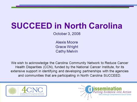 SUCCEED in North Carolina October 3, 2008 Alexis Moore Grace Wright Cathy Melvin We wish to acknowledge the Carolina Community Network to Reduce Cancer.