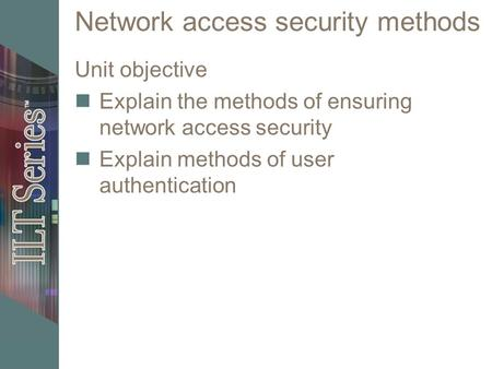 Network access security methods Unit objective Explain the methods of ensuring network access security Explain methods of user authentication.