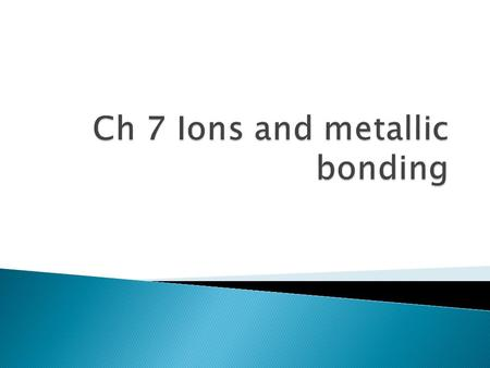  Ionic Bonding – electrical attraction between large numbers of cations and anions (metals & nonmetals); forms solid crystals  Octet rule: Atoms tend.