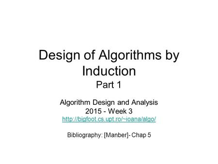 Design of Algorithms by Induction Part 1 Algorithm Design and Analysis 2015 - Week 3  Bibliography: [Manber]- Chap.