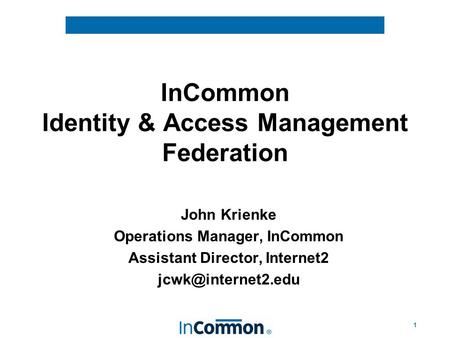 1 InCommon Identity & Access Management Federation John Krienke Operations Manager, InCommon Assistant Director, Internet2