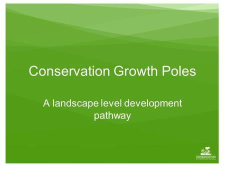 Conservation Growth Poles A landscape level development pathway.