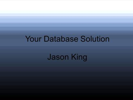 Your Database Solution Jason King. Benefits of a Database Centralized information Searchable Save space from multiple orders from one client.