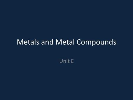 Metals and Metal Compounds Unit E. Do Now: What characteristics does a metal have? What is an example of a metal?