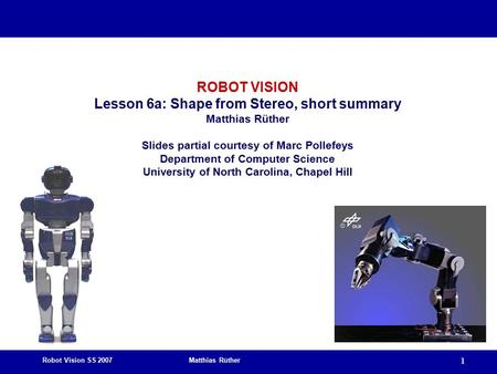 Robot Vision SS 2007 Matthias Rüther 1 ROBOT VISION Lesson 6a: Shape from Stereo, short summary Matthias Rüther Slides partial courtesy of Marc Pollefeys.