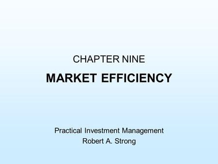 CHAPTER NINE MARKET EFFICIENCY Practical Investment Management Robert A. Strong.