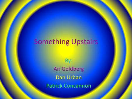 Something Upstairs By: Ari Goldberg Dan Urban Patrick Concannon.