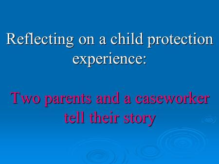 Reflecting on a child protection experience: Two parents and a caseworker tell their story.