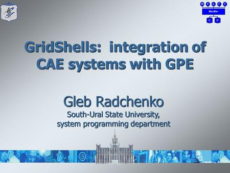 1 GridShells: integration of CAE systems with GPE Gleb Radchenko South-Ural State University, system programming department.