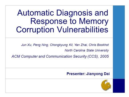 Automatic Diagnosis and Response to Memory Corruption Vulnerabilities Presenter: Jianyong Dai Jun Xu, Peng Ning, Chongkyung Kil, Yan Zhai, Chris Bookhot.