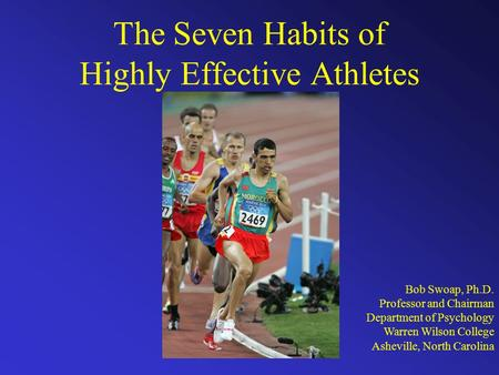 The Seven Habits of Highly Effective Athletes Bob Swoap, Ph.D. Professor and Chairman Department of Psychology Warren Wilson College Asheville, North Carolina.