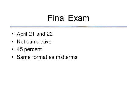 Final Exam April 21 and 22 Not cumulative 45 percent Same format as midterms.