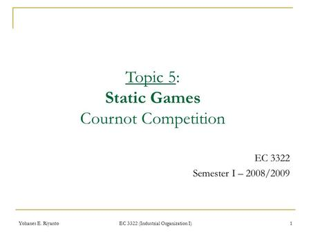 Yohanes E. Riyanto EC 3322 (Industrial Organization I) 1 EC 3322 Semester I – 2008/2009 Topic 5: Static Games Cournot Competition.
